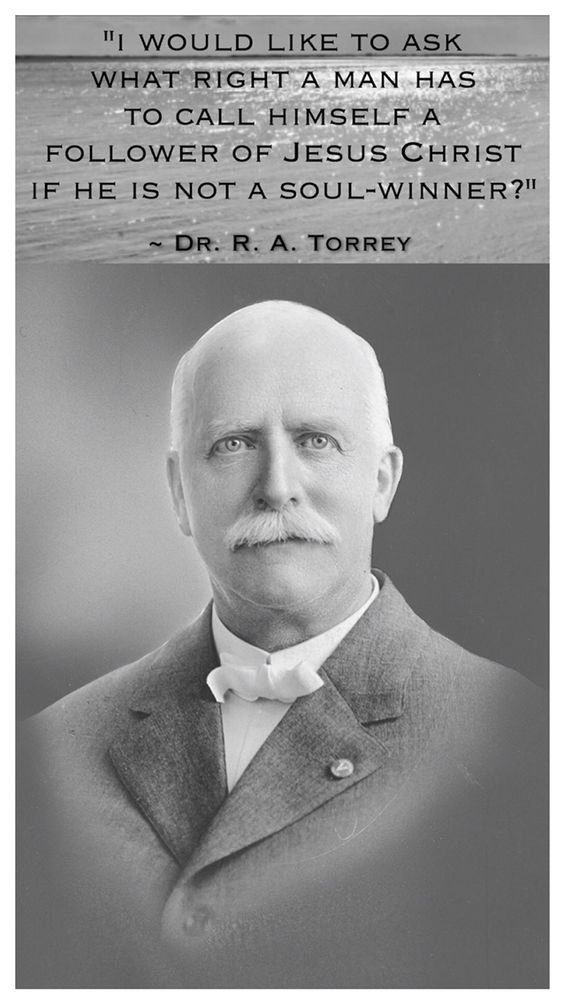 """R. A. Torrey, a great Bible teacher of yesteryear, poignantly stated: """"I would like to ask what right a man has to call himself a follower of Jesus Christ if he is not a soul winner? There is absolutely no such thing as following Christ unless you make the purpose of Christ's life the purpose of your life."""""""