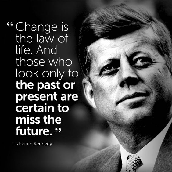 John F. Kennedy.  Change is the law of life. The longer you live, the more you know this in your bones. #wisdomquotes