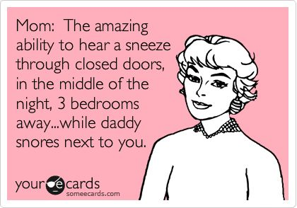 So true! Sneeze, whimper, cough, even when she freaking rolls over sometimes! Gah!