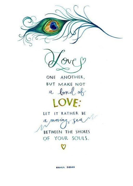Love one another, but make not a bond of love:  Let it rather be a moving sea between the shores of your souls