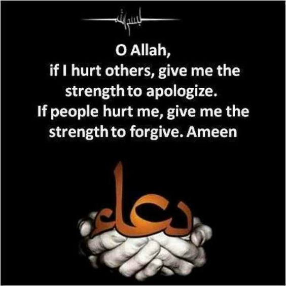 O Allah, if i hurt others, give me the strength to apologize, if people hurt me…