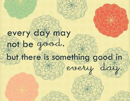 Using this phrase to pull one good thing from every day. Then I have something to look back at during the not so good days.