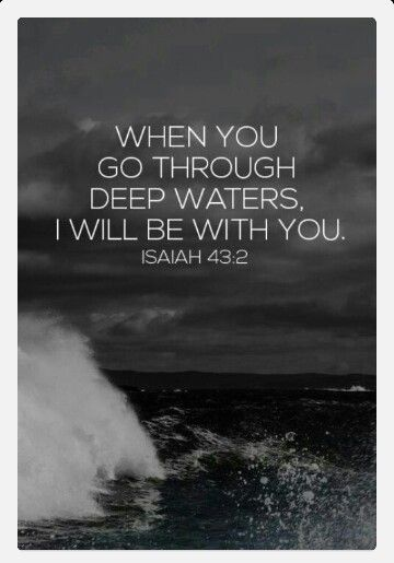 When you go through deep waters, I will be with you. When you go through rivers of difficulty, you will not drown.: