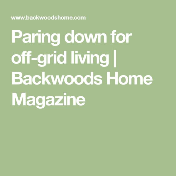 Paring down for off-grid living | Backwoods Home Magazine