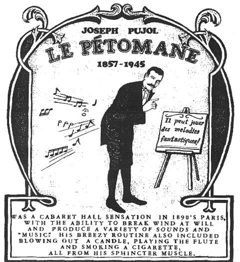 Le Pétomane was the stage name of the French flatulist (professional farter) and entertainer Joseph Pujol (June 1, 1857 – 1945). He was famous for his remarkable control of the abdominal muscles, which enabled him to seemingly fart at will.