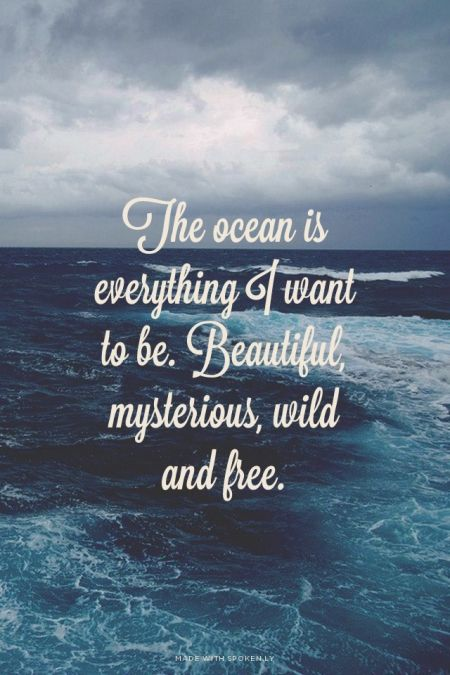 The ocean is everything I want to be. Beautiful, mysterious, wild and free.