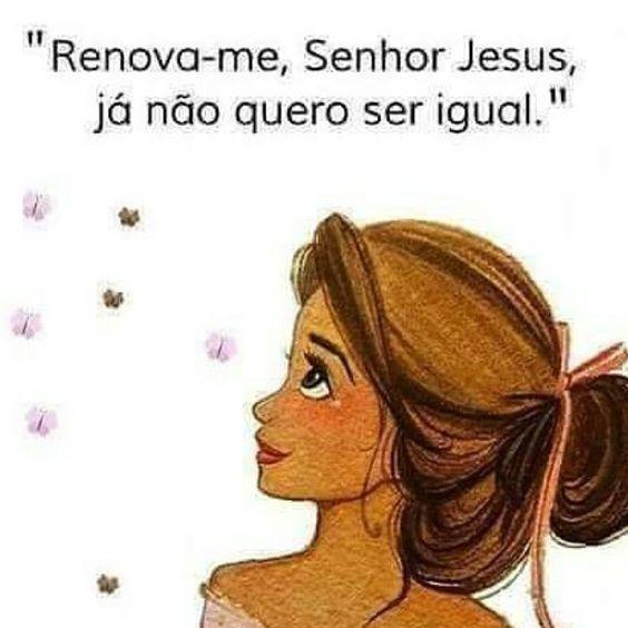 Renova-me, senhor jesus, já não quero ser igual.com todos…