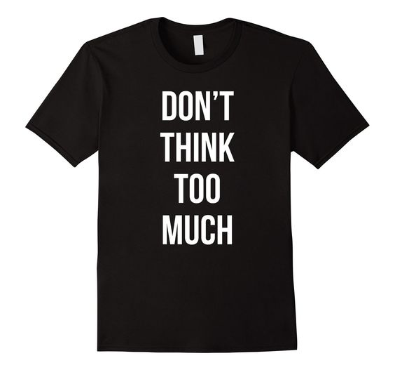 Amazon.com: Don't Think Too Much T-shirt: Clothing
