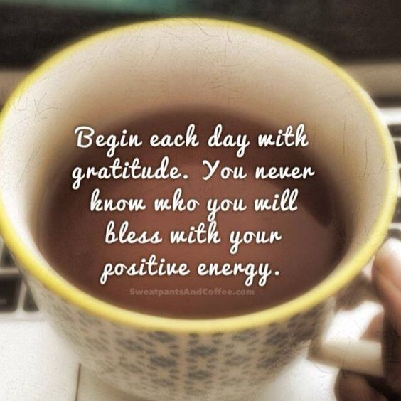 Begin each day with GRATITUDE.......