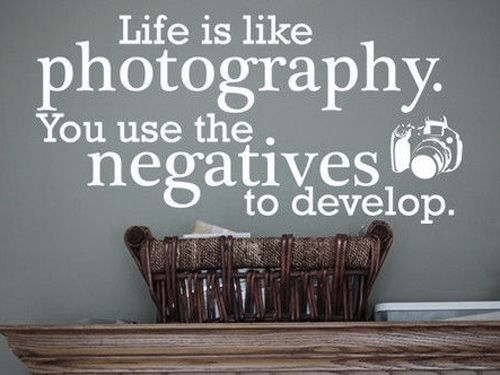 Life is like photography. You use the negatives to develop.