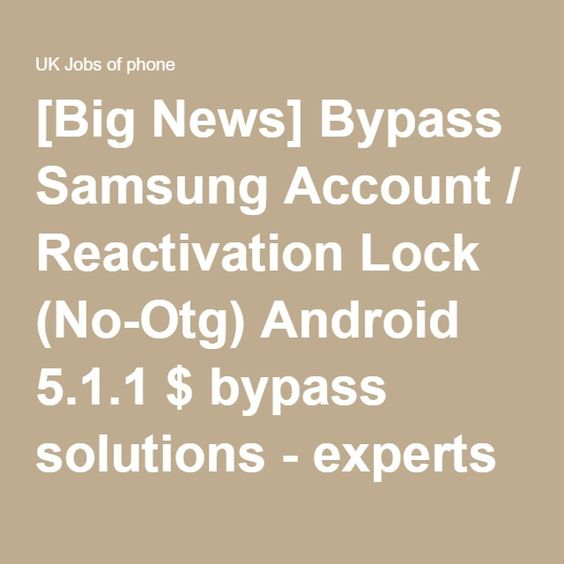 [Big News] Bypass Samsung Account / Reactivation Lock (No-Otg) Android 5.1.1 $ bypass solutions - experts ? - UK Jobs of phone