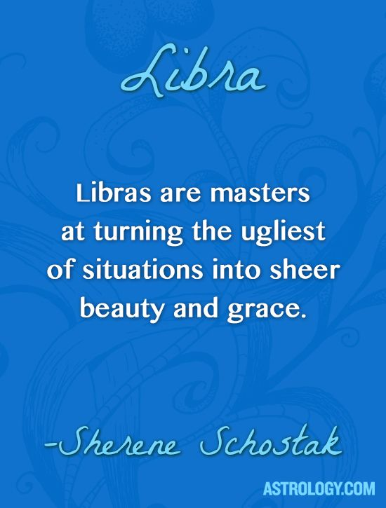 Libras are masters at turning the ugliest of situations into sheer beauty and grace. -- Sherene Schostak | Astrology.com
