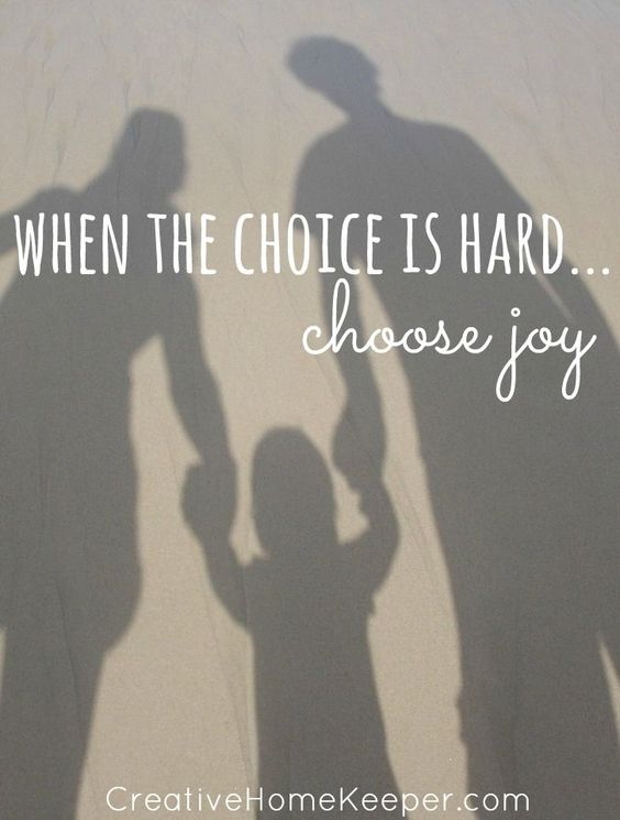 When the choice is hard... choose joy.