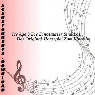 Ice Age 3 Die Dinosaurier Sind Los-Das Original-Hoerspiel Zum Kinofilm-DE-PROPER-CD-FLAC-2009-VOLDiES