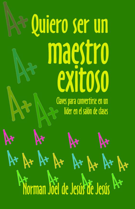 Quiero ser Maestro Exitoso Cómo convertirse en un líder en el salón de clases.   ISBN: 1934630764  Páginas: 112  Tamaño: 5.5 x 8.5   Año: 2008   Autor: Norman J. De Jesús   Precio: $12.95