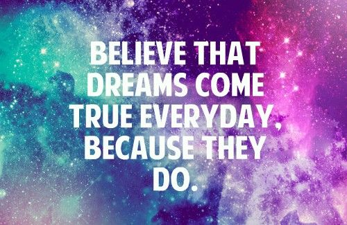 believe that dreams come true... because they do!