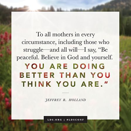 "To all mothers in every circumstance, including those who struggle—and all will—I say, 'Be peaceful. Believe in God and yourself. You are doing better than you think you are.'"" —Elder Jeffrey R. Holland:"