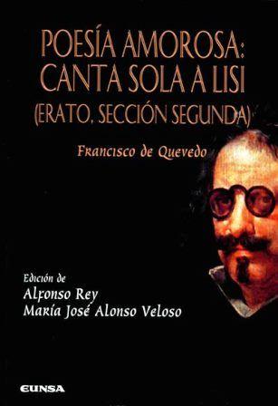 Poesía amorosa : Canta sola a Lisi : (Erato, Sección segunda) / Francisco de Quevedo ; edición de Alfonso Rey y María José Alonso Veloso - Pamplona : EUNSA, 2013