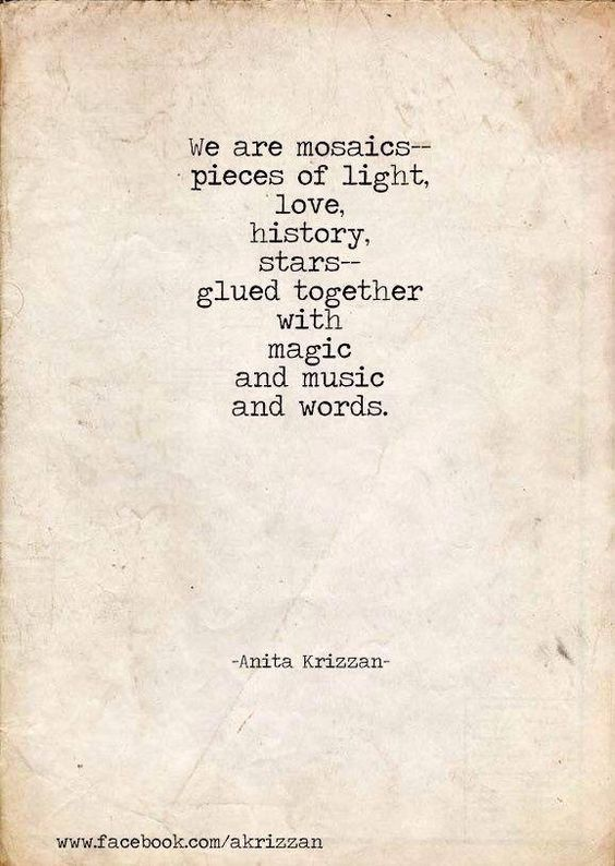 We are mosaics - pieces of light, love, history, stars - glued together with magic, and music, and words.: