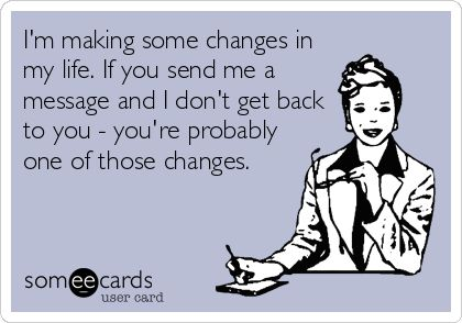 HA!    I'm making some changes in my life. If you send me a message and I don't get back to you - you're probably one of those changes.