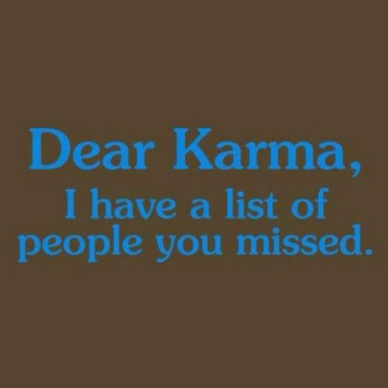 So so so true...now just wish karma would hurry up LOL