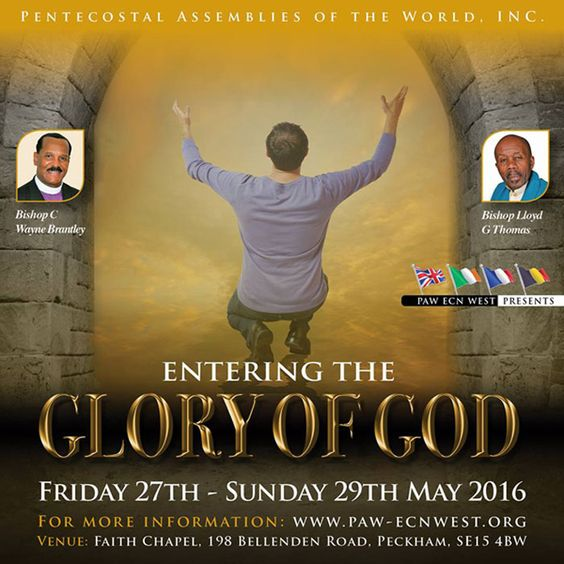 "PAW Eastern Council of Nations West (Bishop C. Wayne Brantley, Diocesan) Presents ""Entering The Glory Of God"" on May 27-29, 2016 Location: Faith Chapel 198 Bellenden Road, Peckham, SE15 4BW London, England, UK  For More Info: www.paw-ecnwest.org"