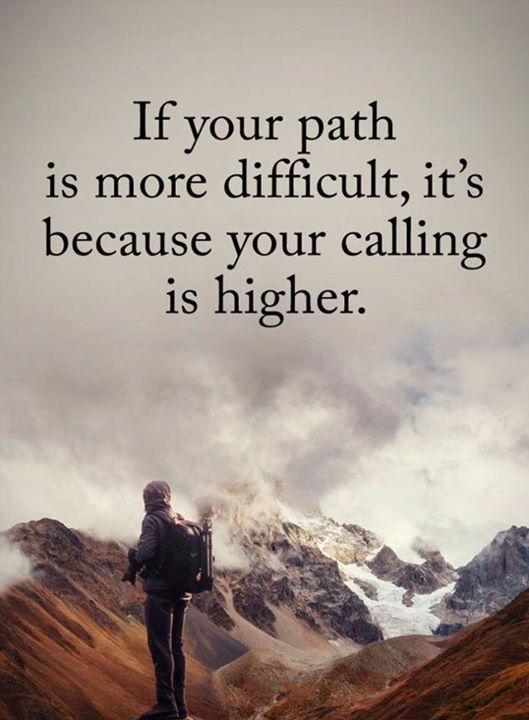 If your path is more difficult its because your calling is higher.