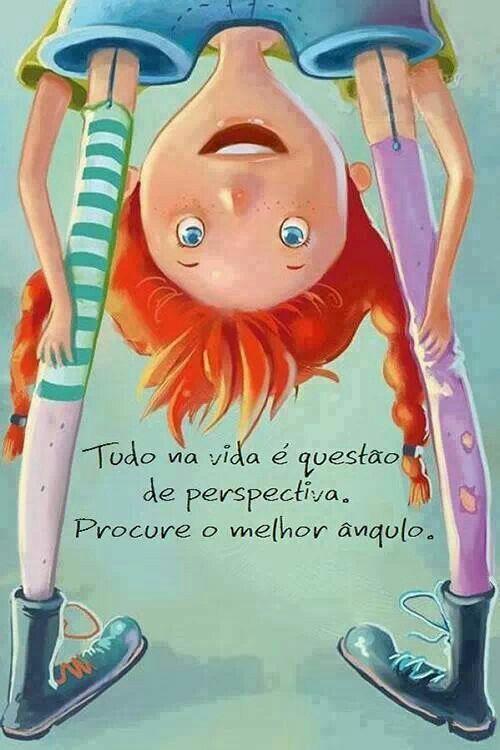 Tudo na vida é questão de perspectiva, procure o melhor ângulo.: