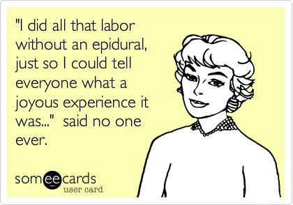 'I did all that labor without an epidural, just so I could tell everyone what a joyous experience it was...' said no one ever.