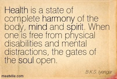 Health is a state of complete harmony of the body, mind and spirit. When one is free from physical disabilities and mental distractions, the gates of the soul open. B.K.S. Iyengar
