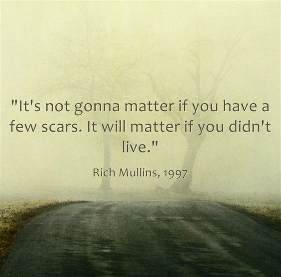 """""""It's not gonna matter if you have a few scars. It will matter if you didn't live."""" Rich Mullins"""