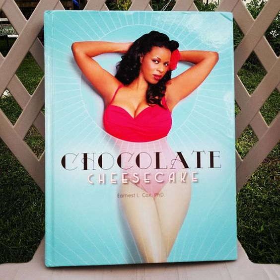 Chocolate Cheesecake: Celebrating the Modern Black Pin-up by Earnest L. Cox, PhD.