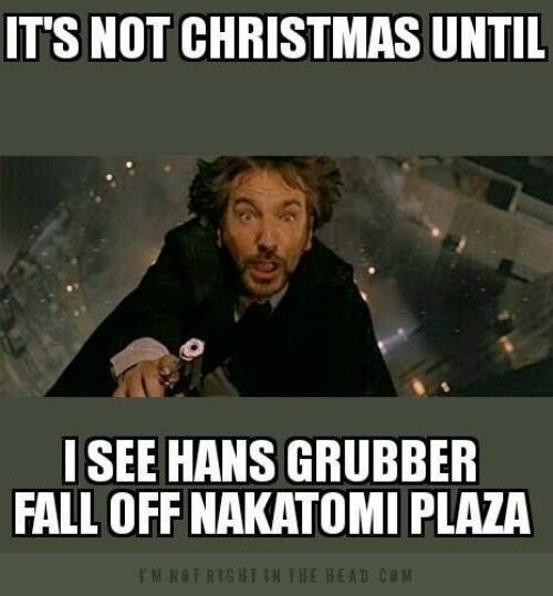It's not Christmas until I see Hans Gruber fall off Nakatomi Plaza ...