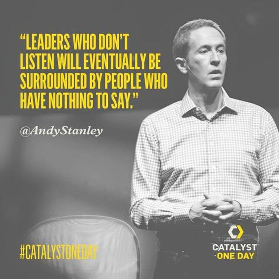 """Leaders who don't listen will eventually be surrounded by people who have nothing to say."" - Andy Stanley"