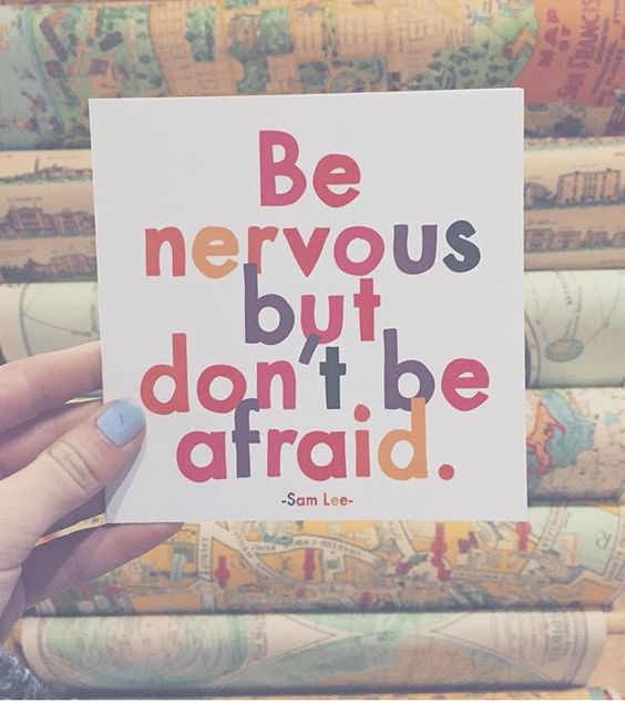 be nervous, but don't be afraid