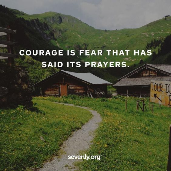 Courage is fear that has said its prayers.: