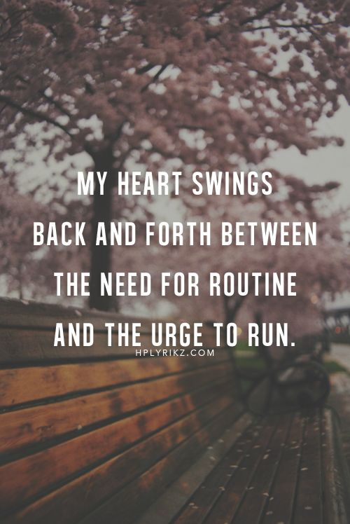 """My heart swings back and forth between the need for routine and the urge to run."":"