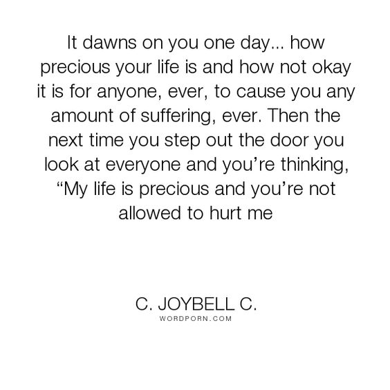 "C. JoyBell C. - ""It dawns on you one day... how precious your life is and how not okay it is for anyone,..."". inspirational-quotes, inspirational-life, wisdom-quotes, loving-yourself, self-preservation, life-is-precious, love-thyself, precious-life, protecting-yourself:"