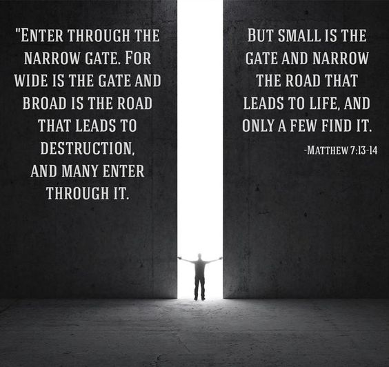 "Matthew 7:13-14 (NIV)""Enter through the narrow gate. For wide is the gate and broad is the road that leads to destruction, and many enter through it. But small is the gate and narrow the road that leads to life, and only a few find it."
