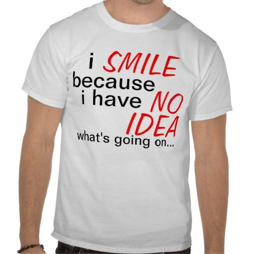 I have no idea what's going on t shirts