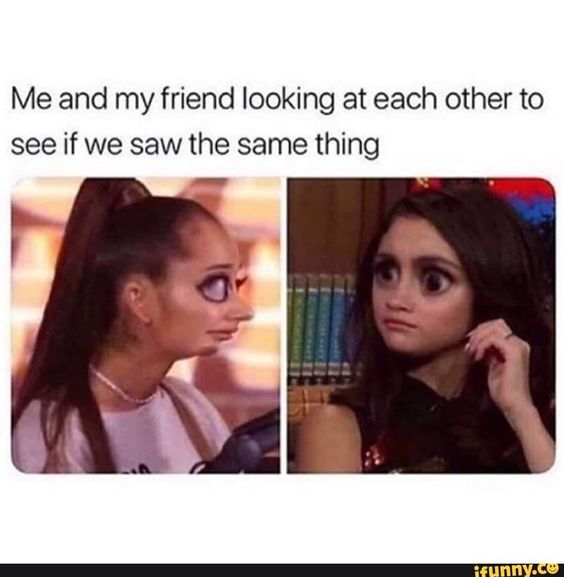 Me And My Friend Looking At Each Other To See If We Saw The Same Thing Ifunny Really Funny Memes Funny Relatable Memes Crazy Funny Memes