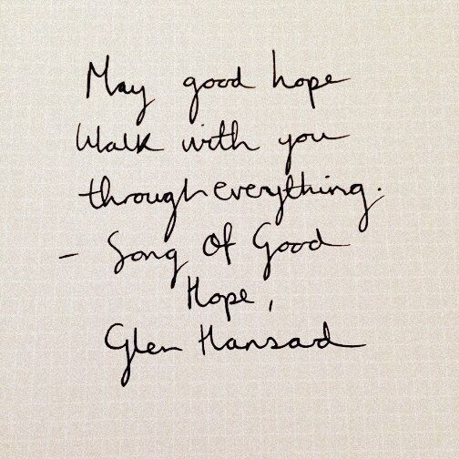 """May good hope walk with you through everything."" Song Of Good Hope - Glen Hansard:"