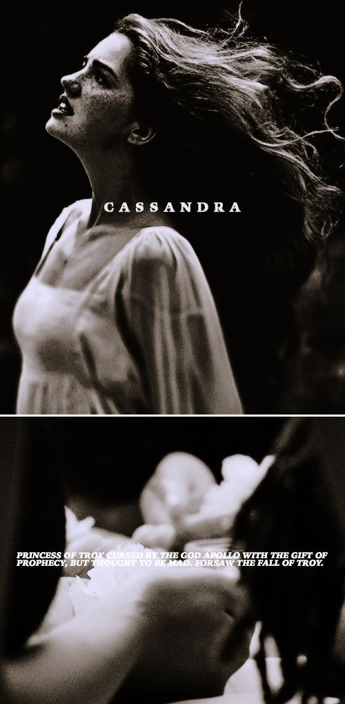 Cassandra: As a child she and her twin brother Helenus were given the gift of prophecy when two snakes came upon the babes one night and licked their ears clean. When morning came the snakes slithered into sacred laurels, a symbol of the god Apollo. As a young woman she rejected the affections of the god and he in turn cursed her: while she still had the gift of prophecy no one would believe her and she would be spurned and thought of as mad...