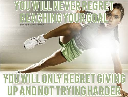 You will never regret reaching your goal. You will only regret giving up and not trying harder.