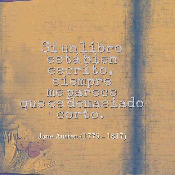 Si un libro está bien escrito, siempre me parece que es demasiado corto. Jane Austen (1775-1817). Escritora británica.