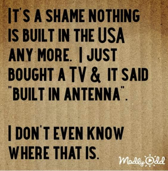 "Nothing is built in the USA any more. I just bought a TV. It said, ""Built in Antenna"". I don't even know where that is!"