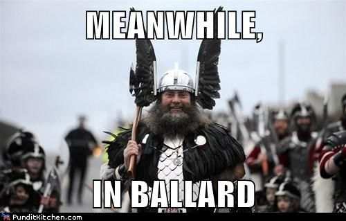 Time for pillaging! (FYI: Ballard is a community in North Seattle with a very high Scandinavian population. Washington, USA):