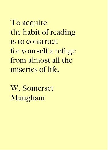 To acquire the habit of reading is to construct for yourself a refuge from almost all the miseries of life.