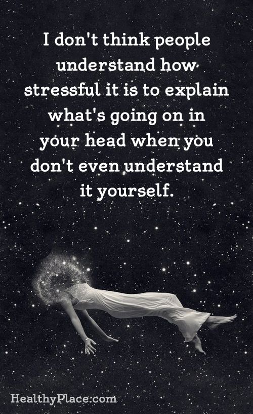 Quote on mental health stigma - I don't think people understand how stressful it is to explain what's going on in your head when you don't even understand it yourself.: