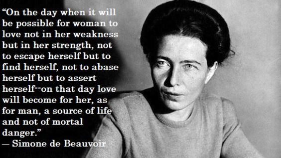 """On the day when it will be possible for woman to love not in her wekaness but in her stregnth, not to escape herself but to find herself, not to abase herself, but to assert herself- on that day love will become for her, as for man, a source of life and not of mortal danger.: Simone de Beauvoir"